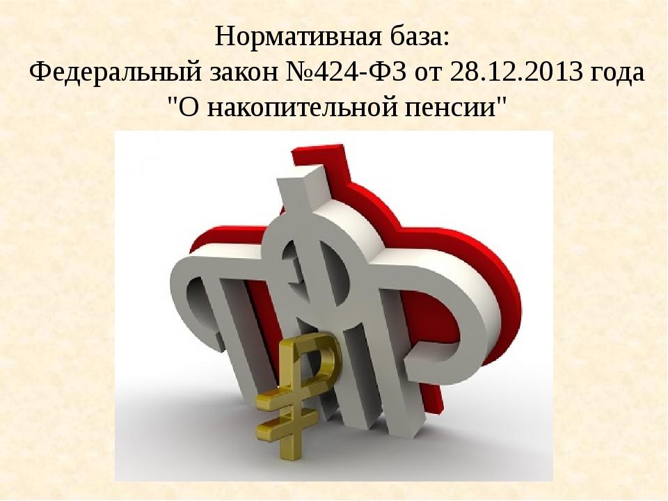 """Нормативная база: Федеральный закон №424-ФЗ от 28.12.2013 года """"О накопительн..."""