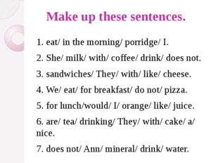 Make up these sentences. 1. eat/ in the morning/ porridge/ I. 2. She/ milk/