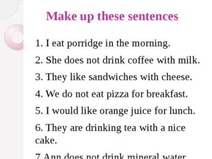 Make up these sentences 1. I eat porridge in the morning. 2. She does not dr