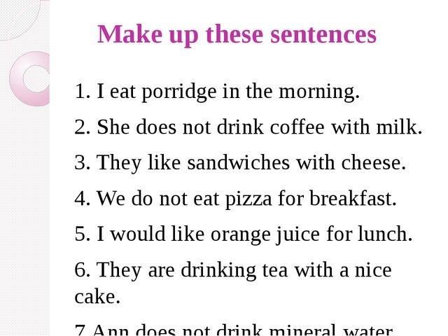 Make up these sentences 1. I eat porridge in the morning. 2. She does not dr...