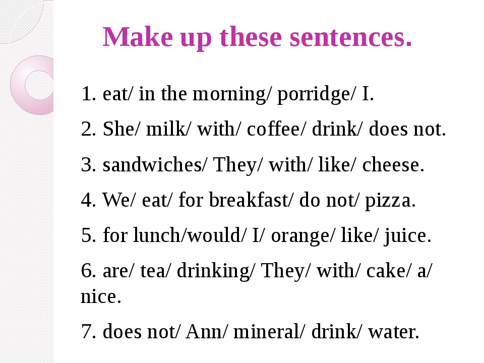 Make up these sentences. 1. eat/ in the morning/ porridge/ I. 2. She/ milk/...