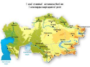 Қазақстанның астанасы болған қалаларды картадан көрсет