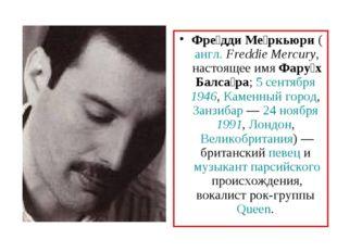 Фре́дди Ме́ркьюри (англ.Freddie Mercury, настоящее имя Фару́х Балса́ра; 5 се