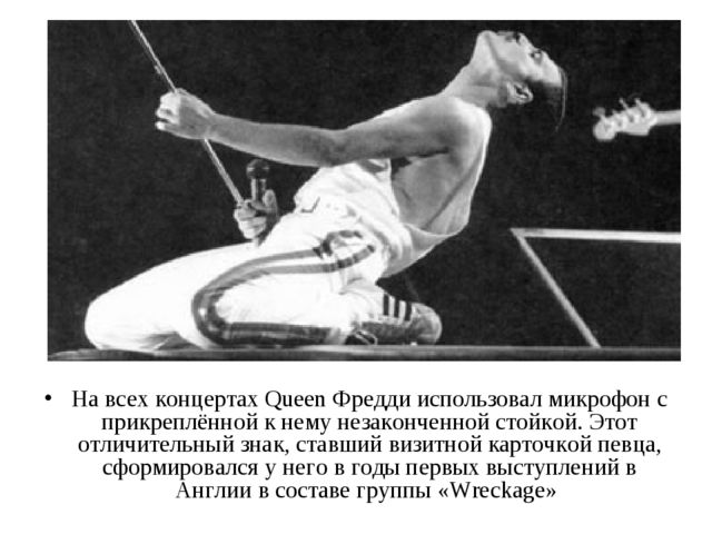 На всех концертах Queen Фредди использовал микрофон с прикреплённой к нему не...