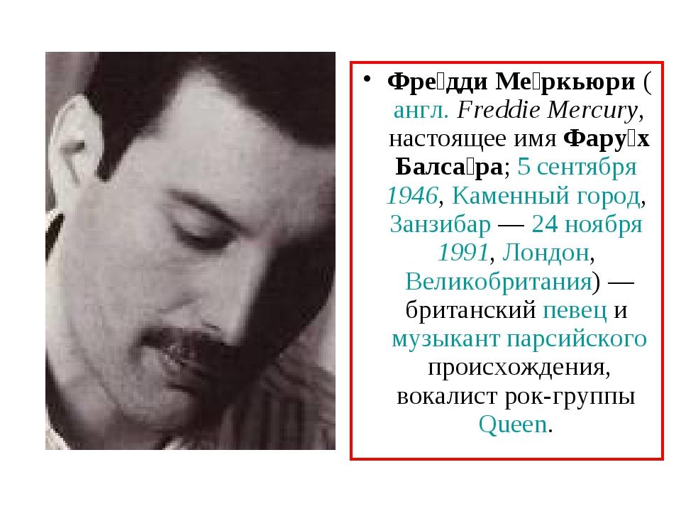 Фре́дди Ме́ркьюри (англ.Freddie Mercury, настоящее имя Фару́х Балса́ра; 5 се...