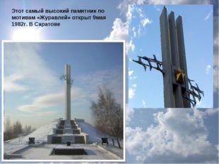 Этот самый высокий памятник по мотивам «Журавлей» открыт 9мая 1982г. В Саратове