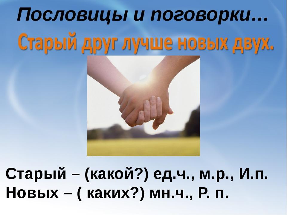Пословицы и поговорки… Старый – (какой?) ед.ч., м.р., И.п. Новых – ( каких?)...
