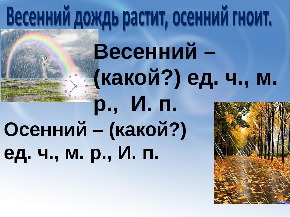 Весенний – (какой?) ед. ч., м. р., И. п. Осенний – (какой?) ед. ч., м. р., И....