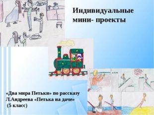 Индивидуальные мини- проекты «Два мира Петьки» по рассказу Л.Андреева «Петька