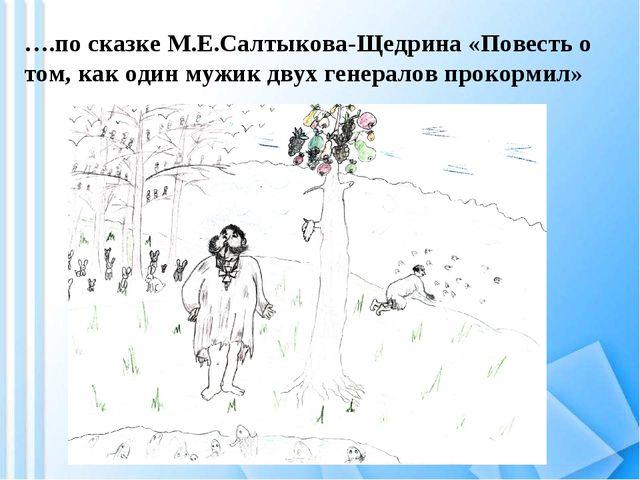 ….по сказке М.Е.Салтыкова-Щедрина «Повесть о том, как один мужик двух генерал...