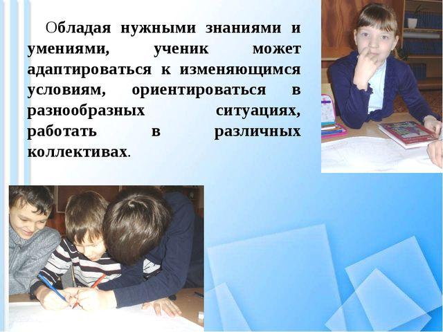 Обладая нужными знаниями и умениями, ученик может адаптироваться к изменяющи...
