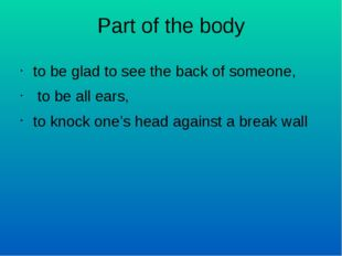 Part of the body to be glad to see the back of someone, to be all ears, to kn