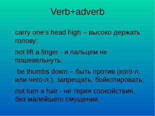 Verb+adverb carry one's head high – высоко держать голову; not lift a finger