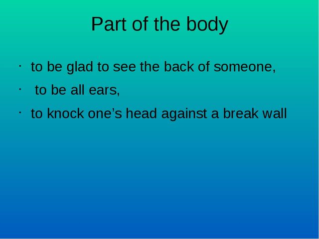 Part of the body to be glad to see the back of someone, to be all ears, to kn...
