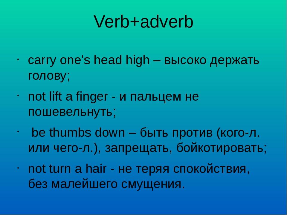 Verb+adverb carry one's head high – высоко держать голову; not lift a finger...