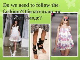 Do we need to follow the fashion?Обязательно ли следовать моде?