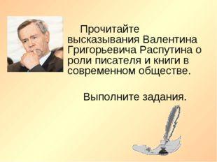 Прочитайте высказывания Валентина Григорьевича Распутина о роли писателя и кн