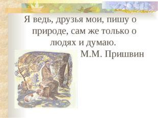 Я ведь, друзья мои, пишу о природе, сам же только о людях и думаю. М.М. Пришвин