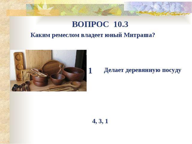 Каким ремеслом владеет юный Митраша? ВОПРОС 10.3 1 Делает деревянную посуду 4...