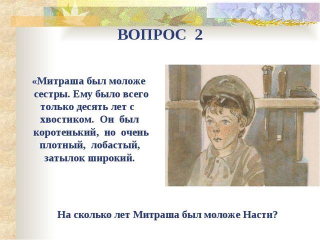 ВОПРОС 2 «Митраша был моложе сестры. Ему было всего только десять лет с хвост...