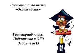 Повторение по теме: «Окружность» Геометрия9 класс. Подготовка к ОГЭ Задание №13