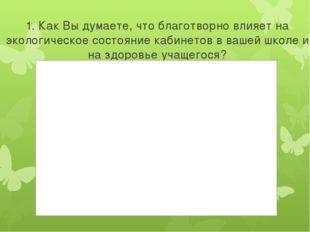 1. Как Вы думаете, что благотворно влияет на экологическое состояние кабинето