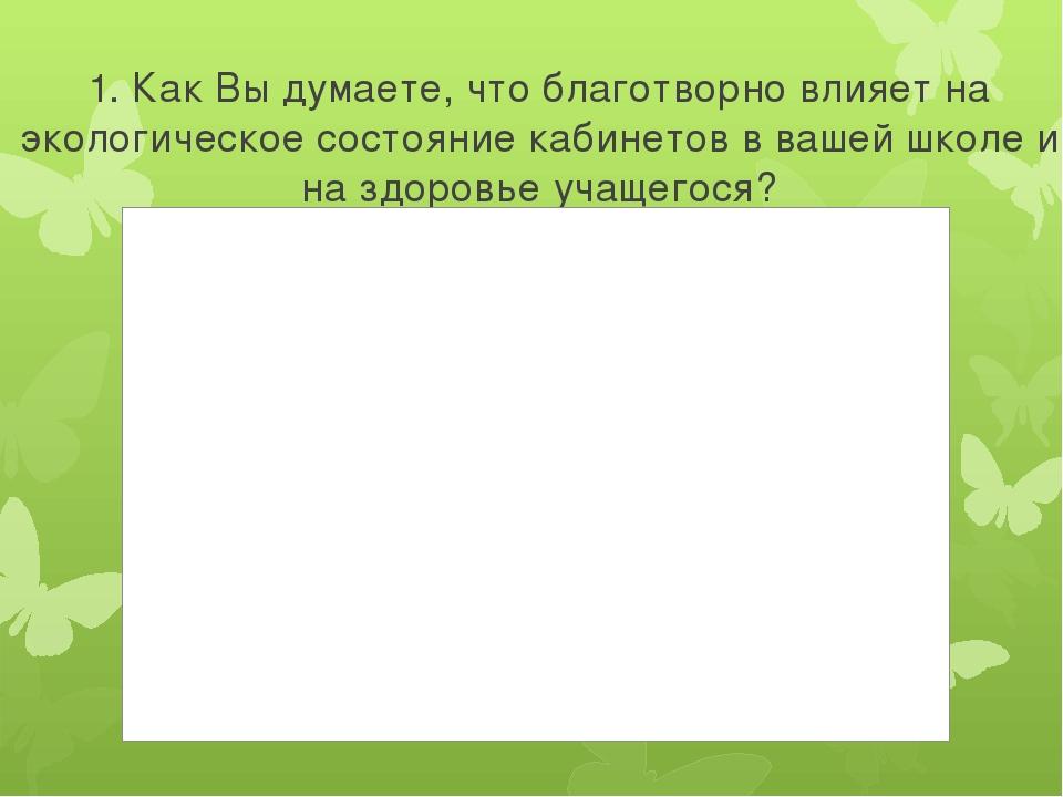 1. Как Вы думаете, что благотворно влияет на экологическое состояние кабинето...