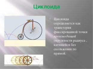 Циклоида Циклоида определяется как траектория фиксированной точки производяще