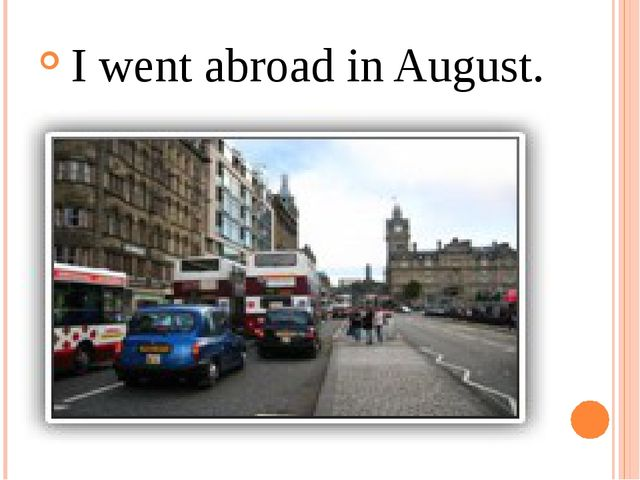 I went abroad in August.