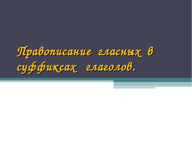 Правописание гласных в суффиксах глаголов.