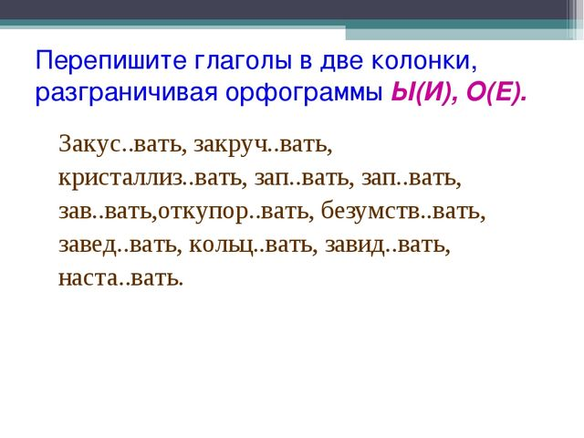 Перепишите глаголы в две колонки, разграничивая орфограммы Ы(И), О(Е). Закус...