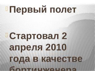 Первый полет Стартовал 2 апреля 2010 года в качестве бортинженера корабля «С