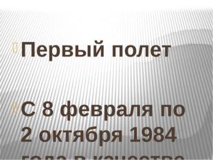 Первый полет  С 8 февраля по 2 октября 1984 года в качестве космонавта-иссл