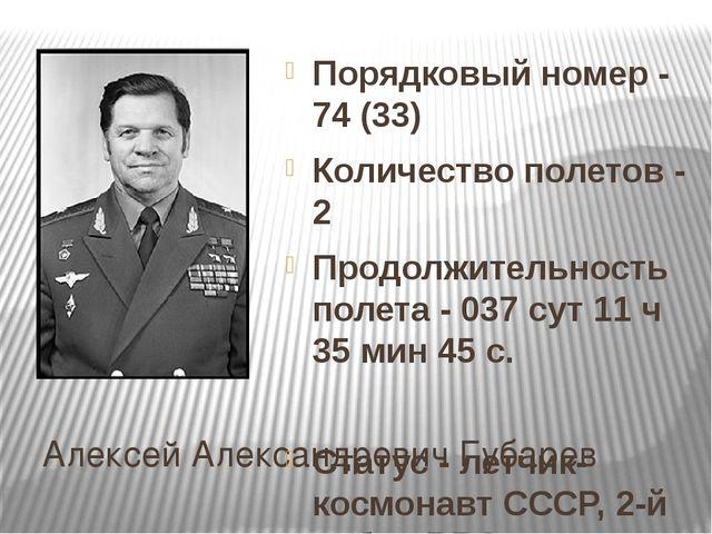 Алексей Александрович Губарев Порядковый номер - 74 (33) Количество полетов -...