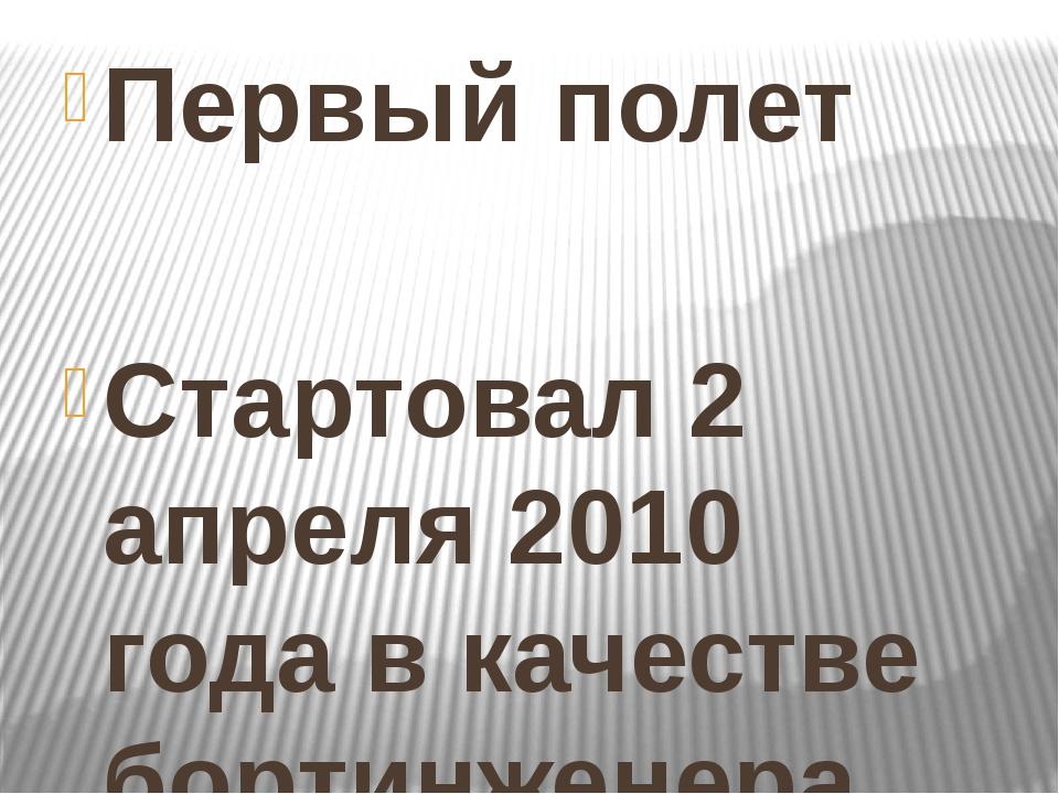 Первый полет Стартовал 2 апреля 2010 года в качестве бортинженера корабля «С...