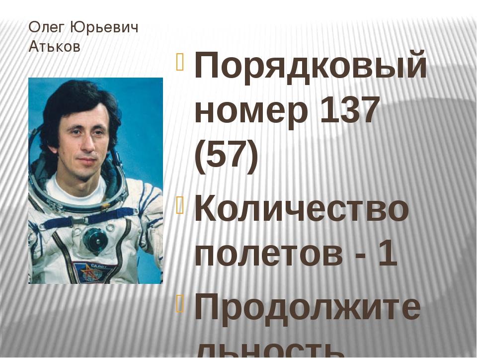 Олег Юрьевич Атьков Порядковый номер 137 (57) Количество полетов - 1 Продолжи...