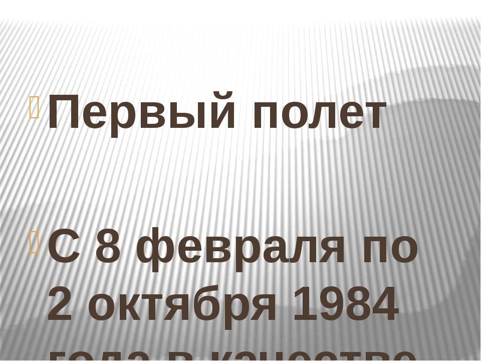 Первый полет  С 8 февраля по 2 октября 1984 года в качестве космонавта-иссл...