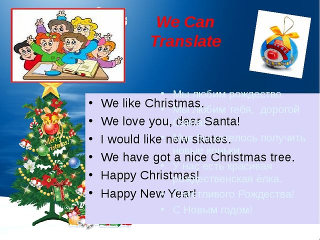 We Can Translate We like Christmas. We love you, dear Santa! I would like new...