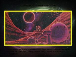 СОЛНЕЧНОЕ ЗАТМЕНИЕ НА ЛУНЕ В это время на Земле затмение Луны. Диск нашей пла