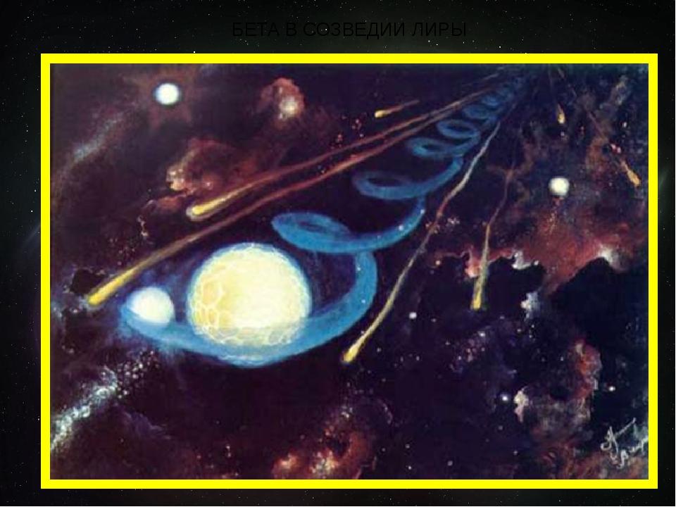 БЕТА В СОЗВЕДИИ ЛИРЫ Звезда Бета Лиры состоит из двух звезд – главной и обращ...