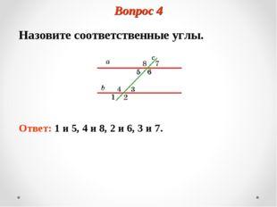 Вопрос 4 Назовите соответственные углы. Ответ: 1 и 5, 4 и 8, 2 и 6, 3 и 7.