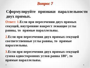 Вопрос 7 Сформулируйте признаки параллельности двух прямых. Ответ: 1.Если при