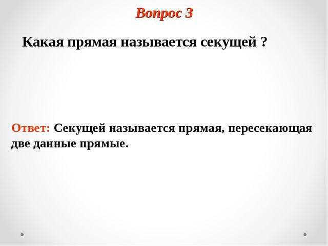 Вопрос 3 Какая прямая называется секущей ? Ответ: Секущей называется прямая,...