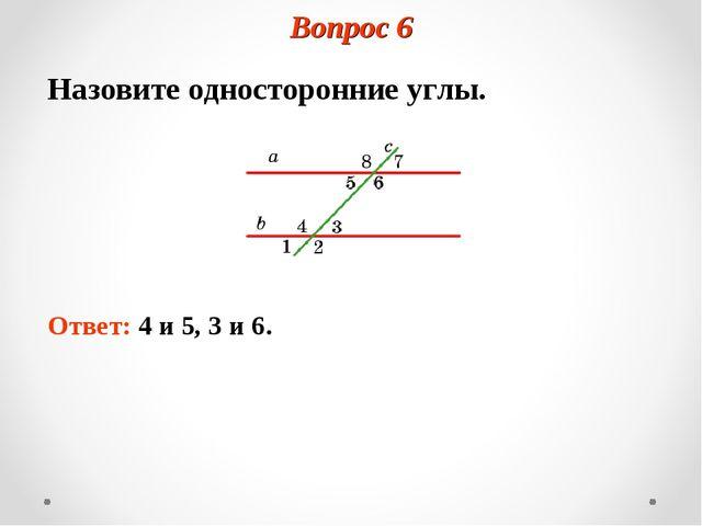Вопрос 6 Назовите односторонние углы. Ответ: 4 и 5, 3 и 6.