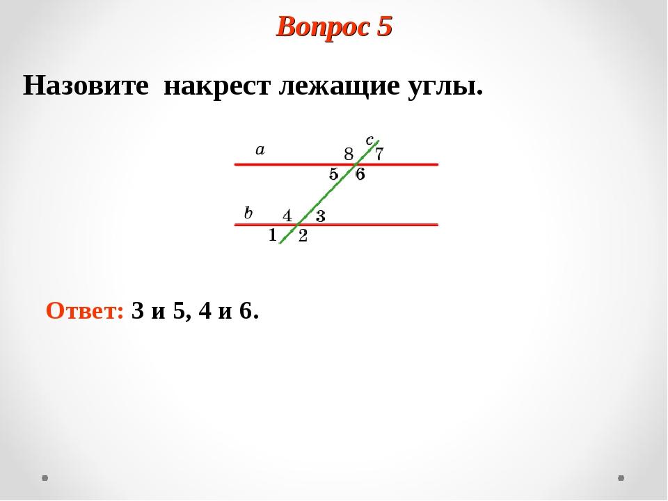 Вопрос 5 Назовите накрест лежащие углы. Ответ: 3 и 5, 4 и 6.