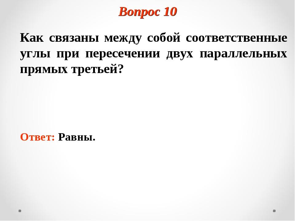 Вопрос 10 Как связаны между собой соответственные углы при пересечении двух п...