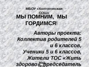 МЫ ПОМНИМ, МЫ ГОРДИМСЯ! МБОУ «Холтосонская СОШ» Авторы проекта: Коллектив род