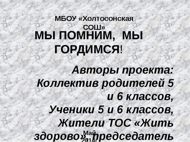 МЫ ПОМНИМ, МЫ ГОРДИМСЯ! МБОУ «Холтосонская СОШ» Авторы проекта: Коллектив род...