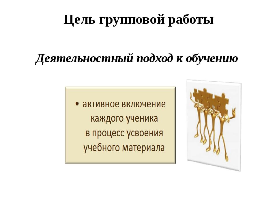Цель групповой работы Деятельностный подход к обучению