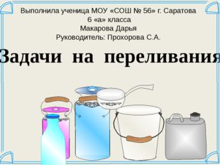 Задачи на переливания Выполнила ученица МОУ «СОШ № 56» г. Саратова 6 «а» клас